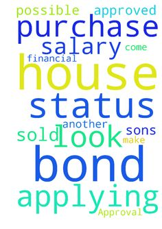 Bond Approval -   	Lord I come to with a request that the Bond we are applying for be approved.� Our house is sold and we need to purchase another house.� Lord only you can make this possible.� Lord I pray that you look into my sons financial status and his salary.�    	�   Posted at: https://prayerrequest.com/t/dSx #pray #prayer #request #prayerrequest