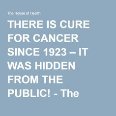 THERE IS CURE FOR CANCER SINCE 1923 – IT WAS HIDDEN FROM THE PUBLIC! - The House of Health