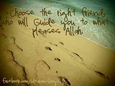 choose the right friends who will guide you to what pleases Allah.
