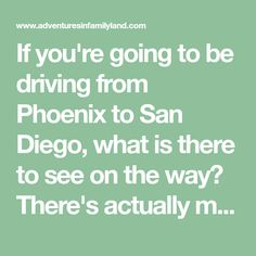 If you're going to be driving from Phoenix to San Diego, what is there to see on the way? There's actually more than the internet suggests!