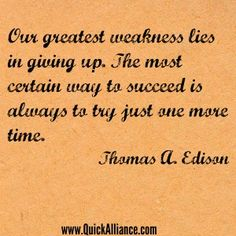 Our greatest weakness lies in giving up. The most certain way to succeed is always to try just one more time. - Thomas A Edison http://www.quickalliance.com/quotes/