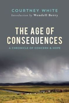 The Age of Consequences: A Chronicle of Concern and Hope by Courtney White | 9781619024540 | Hardcover | Barnes & Noble