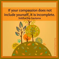 If your compassion does not include yourself, it is incomplete. Siddhartha Gautama