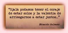"""""""Ojalá podamos tener el coraje de estar solos y la valentía de arriesgarnos a estar juntos..."""" En: Los caminos del viento / Eduardo #Galeano"""
