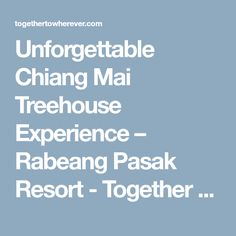 Unforgettable Chiang Mai Treehouse Experience – Rabeang Pasak Resort - Together To Wherever