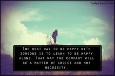 The best way to be happy with someone is to learn to be happy alone. That way the company will be a matter of choice and not necessity