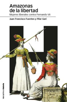 Amazonas de la libertad : mujeres liberales contra Fernando VII / Juan Francisco Fuentes, Pilar Garí Publicación Madrid : Marcial Pons Historia, 2013 ColecciónEstudios (Marcial Pons)