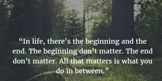 """""""In life, there's the beginning and the end. The beginning don't matter. The end don't matter. All that matters is what you do in between."""""""