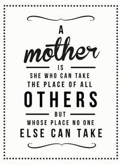 A mother is she who can take the place of all others, but whose place no one else can take #moeder