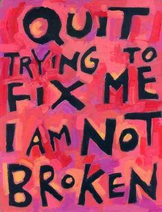 Image description: brightly coloured painting of the phrase 'Quit trying to fix me. I am not broken' in black capital letters. Sarcastic Quotes, Sad Quotes, Words Quotes, Inspirational Quotes, Sayings, Qoutes, Body Love, Love Words, Inspire Me