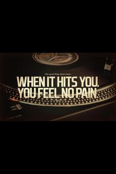 One good thing about music... When it hits you you feel no pain