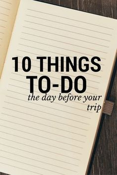 Check off the following 10 tasks the day before your trip to ensure a smooth, worry-free journey.