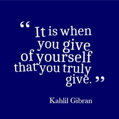"""It is when you give of yourself that you truly give."" - Kahlil Gibran. Find more inspirational charity and fundraising quotes like this one here: www.rewarding-fundraising-ideas.com/charity-quotes.html"