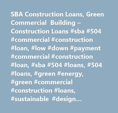 SBA Construction Loans, Green Commercial Building – Construction Loans #sba #504 #commercial #construction #loan, #low #down #payment #commercial #construction #loan, #sba #504 #loans, #504 #loans, #green #energy, #green #commercial #construction #loans, #sustainable #design #construction, #stimulus…
