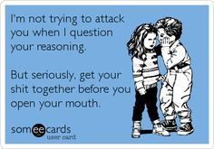 I'm not trying to attack you when I question your reasoning. But seriously, get your shit together before you open your mouth.