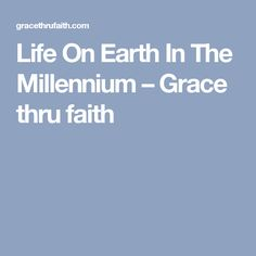 Life On Earth In The Millennium – Grace thru faith