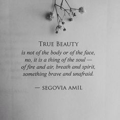 True beauty is a thing of the Soul ~ of Fire and Air ~ Breath and Spirit ~ something Brave and Unafraid ~ Segovia Amil ~❤️~
