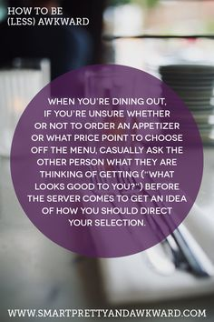 """How to be (less) Awkward: When you're dining out, if you're unsure whether or not to order an appetizer or what price point to choose off the menu, casually ask the other person what they are thinking of getting (""""what looks good to you?"""") before the server comes to get an idea of how you should direct your selection."""