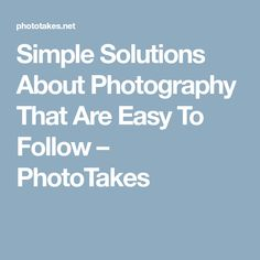 Simple Solutions About Photography That Are Easy To Follow – PhotoTakes