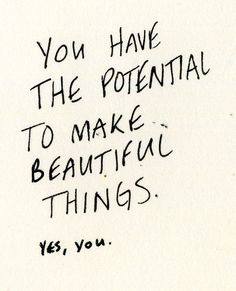 Inspiration! You have the potential to make beautiful things. Yes, you.