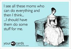I see all these moms who can do everything and then I think... I should have them do some stuff for me.