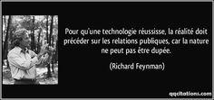 Pour qu'une technologie réussisse, la réalité doit précéder sur les relations publiques, car la nature ne peut pas être dupée. - Richard Feynman