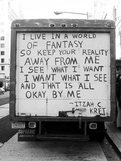 """I live in a world of fantasy, so keep your reality away from me. I see what I want; I want what I see and that is all okay by me."" - Itzah C. Kret"
