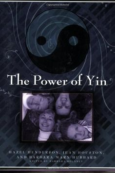 'The Power of Yin'- Hazel Henderson--- The Power of Yin is more than a brilliant conversation. It is an invitation to women and men everywhere to express their own genius and empower their highest values and goals, to seek out others who attract them in this quest for personal development, to form ever deeper friendships, and to join together in spirit and in action to help evolve the human community on planet Earth.