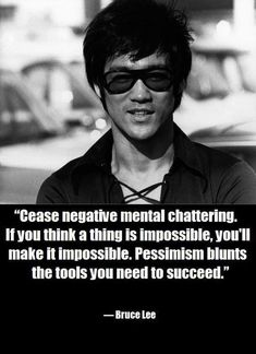 Cease negative mental chattering if you think a thing is impossible youll make it impossible. Pessimism blunts the tools you need to succeed- Bruce Lee via QuotesPorn on April 16 2018 at Top Quotes, Wisdom Quotes, Great Quotes, Quotes To Live By, Life Quotes, Family Quotes, Positive Quotes, Motivational Quotes, Inspirational Quotes
