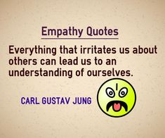 Empathy Quotes Everything that irritates us about others can lead us to an understanding of ourselves. Quote by Carl Gustav Jung Explanation about quote on empathy By understanding others, you can identify your mistakes and be able to correct yourself.