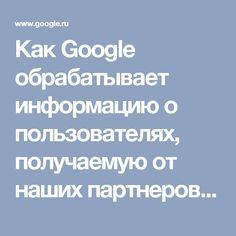 Как Google обрабатывает информацию о пользователях, получаемую от наших партнеров – Политика конфиденциальности и Условия использования – Google