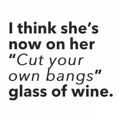 "I think she's now on her ""cut your own bangs"" glass of wine."
