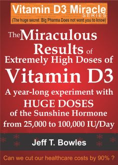 THE MIRACULOUS RESULTS OF EXTREMELY HIGH DOSES OF THE SUNSHINE HORMONE VITAMIN D3  MY EXPERIMENT WITH  HUGE DOSES OF D3 FROM 25,000  to 50,000 to 100,000 IU A Day OVER A 1 YEAR PERIOD  ($2.99)