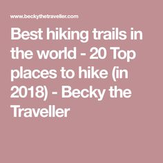 Best hiking trails in the world - 20 Top places to hike (in 2018) - Becky the Traveller