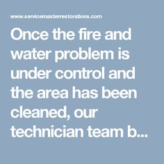 Once the fire and water problem is under control and the area has been cleaned, our technician team bring in equipment to regulate air movement, air filtration and humidity. They use commercial grade air movers, air purifiers and dehumidifiers to increase the rate of evaporation to get your structure stabilized again.  Call 866-676-7761 ServiceMaster by Wright today