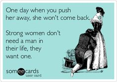 One day when you push her away, she won't come back. Strong women don't need a man in their life, they want one.