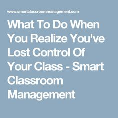 What To Do When You Realize You've Lost Control Of Your Class - Smart Classroom Management