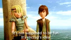 """It's not supposed to be fun, it's a Hiccup idea."""