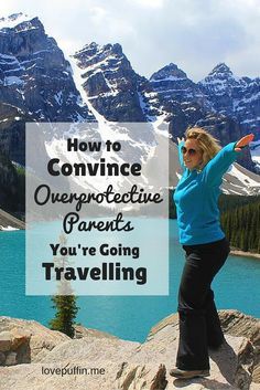 If your parents are trying to talk you out of going travelling, here's how to convince them that it's the best thing you'll ever do