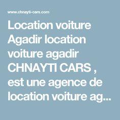 Location voiture Agadir location voiture agadir     CHNAYTI CARS , est une agence de location voiture agadir et partout au Maroc, basée à AGADIR MARRAKECH OUARZAZATE TIZNIT TAGHAZOUT ESSAOUIRA, spécialisée dans la location de voitures pour longue, moyenne et courte durée. Nous vous accueillons au lieu de votre convenance.  http://chnayti-cars.com