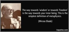 Mircea Eliade quotes - The way towards 'wisdom' or towards 'freedom' is the way towards your inner being. This is the simplest definition of metaphysics. Famous Quotes, Me Quotes, Simple Definition, Staying Alive, Introvert, Live For Yourself, Law Of Attraction, Definitions, Proverbs