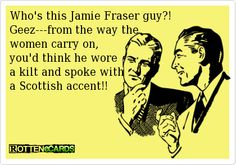 Who's this Jamie Fraser guy?!  Geez - from the way the women carry on, you'd think he wore a kilt and spoke with a Scottish accent!!  (Och, aye.  If you enjoy my favourite author, Dianna Gabaldon, you'll know EXACTLY who this Jamie Fraser guy is!)