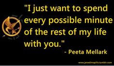 """""""I just want to spend every possible minute of the rest of my life with you."""" -Peeta, The Hunger Games"""