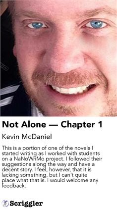 Not Alone — Chapter 1 by Kevin McDaniel https://scriggler.com/detailPost/story/44016 This is a portion of one of the novels I started writing as I worked with students on a NaNoWriMo project. I followed their suggestions along the way and have a decent story. I feel, however, that it is lacking something, but I can't quite place what that is. I would welcome any feedback.
