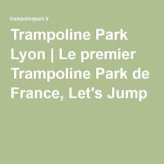 Trampoline Park Lyon | Le premier Trampoline Park de France, Let's Jump !