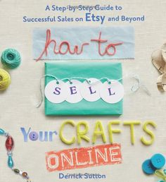 How to Sell Your Crafts Online: A Step-by-Step Guide to Successful Sales on Etsy and Beyond: Derrick Sutton: 9780312541262: Amazon.com: Book...