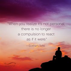 """When you realize it's not personal, there is no longer a compulsion to react as if it were.""  ~Eckhart Tolle   Please Feel Free To Repin & Share This Week's Present Moment Reminder:  To receive automatic reminders from Eckhart via email, click here: http://www.eckharttollenow.com/quotes"