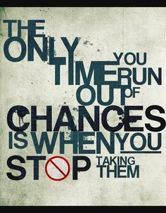 The Only Time You Run Out Of Chances Is When You Stop Taking Them. A Daily Deviation, didn't think t. The Only Time. Life Quotes Love, Change Quotes, Quotes To Live By, Me Quotes, Motivational Quotes, Inspirational Quotes, Strong Quotes, Famous Quotes, Motivational Speakers