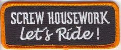 Screw Housework, Let's Ride! Biker Quotes, Motorcycle Quotes, Motorcycle Wear, Motorcycle Patches, Lady Biker, Biker Girl, House Of Harley, Harley Davidson Bikes, Harley Davidson Patches