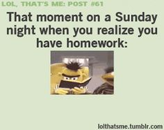 That moment on a Sunday when you realize you have homework.